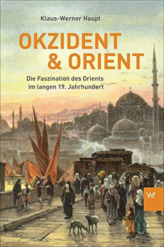 Okzident und Orient: Die Faszination des Orients im langen 19. Jahrhundert