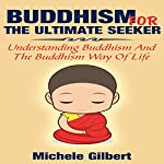 Buddhism for the Ultimate Seeker: Understanding Buddhism and the Buddhism Way of Life   Michele Gilbert