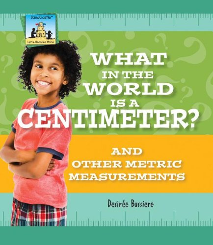 What in the World Is a Centimeter? and Other Metric Measurements (Let's Measure More)