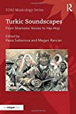 Turkic Soundscapes: From Shamanic Voices to Hip-Hop (SOAS Musicology Series)