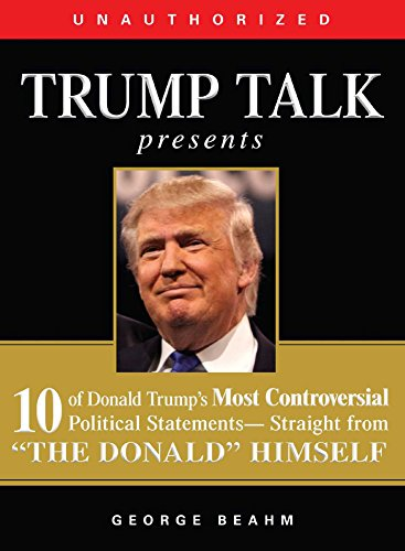 Trump Talk Presents: 10 of Donald Trumps Most Controversial Political Statements-Straight from The