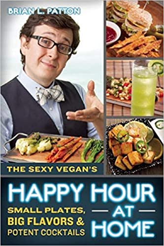 The Sexy Vegans Happy Hour at Home: Small Plates, Big Flavors, and Potent Cocktails