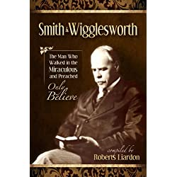 Smith Wigglesworth: The Man Who Walked In The Miraculous And Preached Only Believe