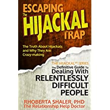 Escaping The Hijackal® Trap: The Truth About Hijackals and Why They are Crazy-Making (The Hijackal® Series: The Definitive Guide To Dealing with Chronically Difficult People Book 2)
