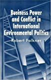 Business Power and Conflict in International Environmental Politics, Falkner, Robert, 0230572529