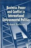 Business Power and Conflict in International Environmental Politics, Falkner, Robert, 0230572529