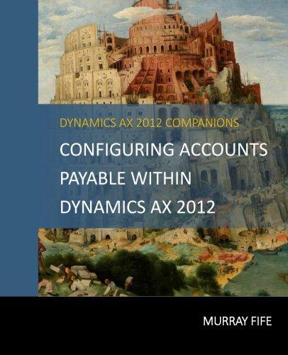 Configuring Accounts Payable Within Dynamics AX 2012 (Dynamics AX Barebones Configuration Guides) (Volume 6)