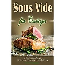 Sous Vide für Einsteiger Leckere Sous Vide Rezepte für eine gesunde und ausgewogene Ernährung (German Edition)