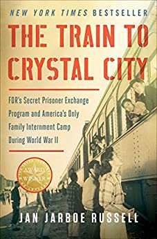 The Train to Crystal City: FDR's Secret Prisoner Exchange Program and America's Only Family Internment Camp During World War II by [Russell, Jan Jarboe]