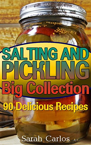 Salting and Pickling Big Collection: 90 Delicious Recipes: (Pickles Recipes, Homemade Pickles) by Sarah Carlos