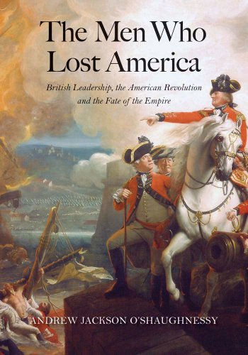 The Men Who Lost America: British Leadership, the American Revolution, and the Fate of the Empire (The Lewis Walpole Series in Eighteenth-Century Culture and History) (A History Of The United States Podcast)