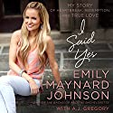 I Said Yes: My Story of Heartbreak, Redemption, and True Love Audiobook by Emily Maynard Johnson Narrated by Hayley Cresswell