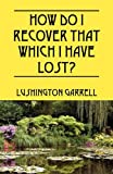 How Do I Recover That Which I Have Lost?, Lushington Garrell, 1432759450