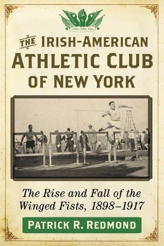 The Irish-American Athletic Club of New York: The Rise and Fall of the Winged Fists, 1898-1917 Athletic Club