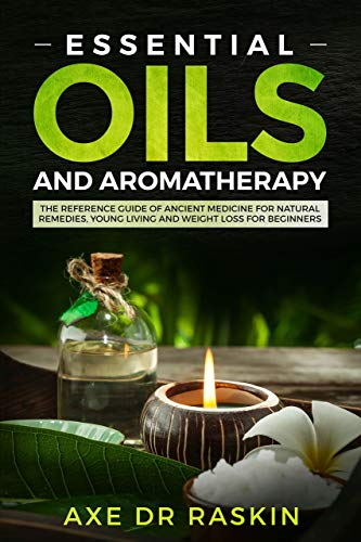 Essential Oils and Aromatherapy: The Reference guide of Ancient Medicine for Natural Remedies, Young Living and Weight Loss…for You and Your Dog by [Raskin, Axe Dr]