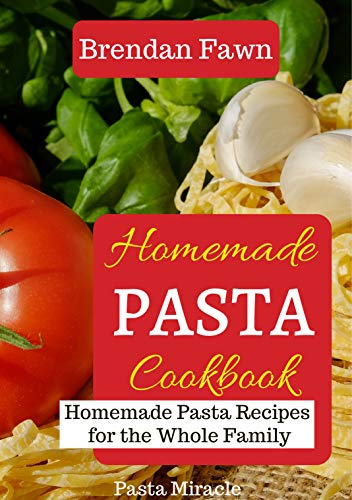 Homemade Pasta Cookbook: Homemade Pasta Recipes for the Whole Family (Pasta Miracle Book 3) by [Fawn, Brendan]