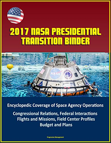 2017 NASA Presidential Transition Binder: Encyclopedic Coverage of Space Agency Operations, Congressional Relations, Federal Interactions, Flights and ... Field Center Profiles, Budget and ()
