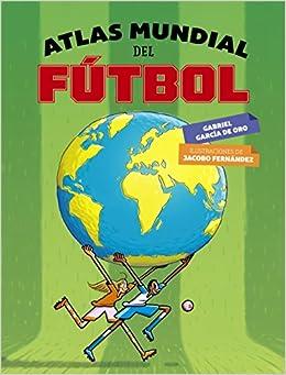 Atlas mundial del fútbol Literatura Infantil 6-11 Años - Libros-Regalo: Amazon.es: Gabriel García de Oro, Jacobo Fernández Serrano: Libros
