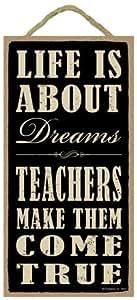 "(SJT94217) Life is about dreams. Teachers make them come true. 5"" x 10"" wood sign plaque"
