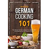 German Cooking 101: The Ultimate German Cookbook You Need to Make Mouthwatering German Recipes for Scratch