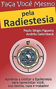 FAÇA VOCÊ MESMO - pela Radiestesia: Aprenda a utilizar a Radiestesia para harmonizar você, sua família, casa e