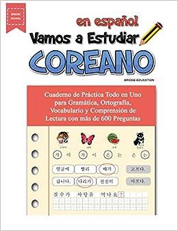 Vamos A Estudiar Coreano: Cuaderno de Práctica Todo en Uno para Gramática, Ortografía, Vocabulario y Comprensión de Lectura con más de 600 Preguntas: ...