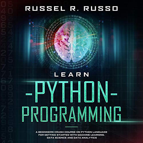 Learn Python Programming: A Beginners Crash Course on Python Language for Getting Started with Machine Learning, Data Science and Data Analytics (Artificial Intelligence, Book 1)