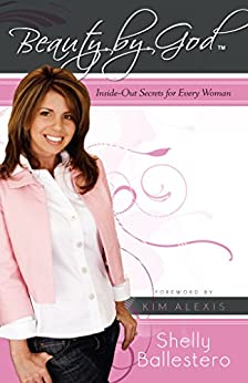 Beauty by God: Inside-Out Secrets for Every Woman by [Ballestero, Shelly]