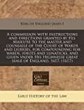 A commission with instructions and directions granted by His Maiestie to the master and counsaile of the Court of Wards and Liueries, for compounding for wards, ideots and lunaticks, and giuen vnder His Highnesse great seale of England, 1617. (1617), King of England James I, 1171250428