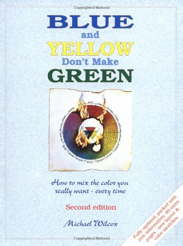 Blue and Yellow Don't Make Green: How to Mix the Color You Really Want- Every Time