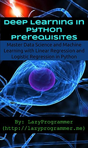 Deep Learning in Python Prerequisites: Master Data Science and Machine  Learning with Linear Regression and Logistic Regression in Python (Machine