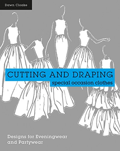 Cutting and Draping Party and Eveningwear: Pattern Cutting for Special Occasion Clothes