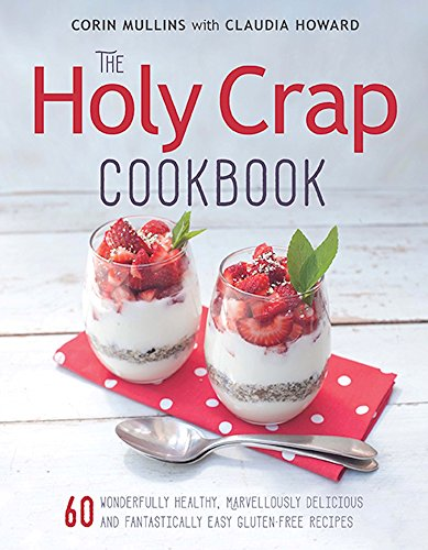 The Holy Crap Cookbook: Sixty Wonderfully Healthy, Marvellously Delicious and Fantastically Easy Gluten-Free Recipes by Corin Mullins