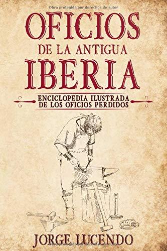 Oficios de la Antigua Iberia: enciclopedia ilustrada de los oficios perdidos: Amazon.es: Lucendo, Jorge: Libros