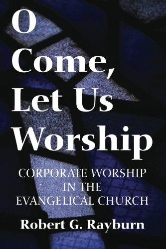 O Come, Let Us Worship: Corporate Worship in the Evangelical Church