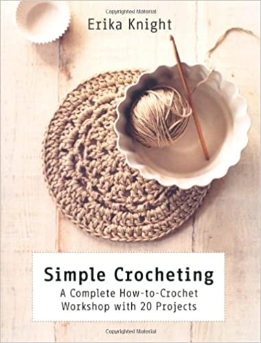 Simple Crocheting A Complete How To Crochet Workshop With 20