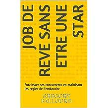 Job de reve sans etre une star: Surclasser ses concurrents en maitrisant les regles de l'embauche (French Edition)