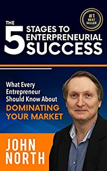 The 5 Stages To Entrepreneurial Success: What Every Entrepreneur Should Know About Dominating Your Market by [North, John]