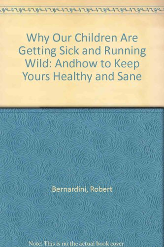 Why Our Children Are Getting Sick and Running Wild: And How to Keep Yours Healthy and Sane