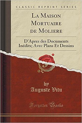 La Maison Mortuaire de Moliere: D'Apres Des Documents Inedits; Avec Plans Et Dessins (Classic Reprint) pdf epub