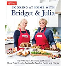 Cooking at Home With Bridget & Julia: The TV Hosts of America's Test Kitchen Share Their Favorite Recipes for Feeding Family and Friends