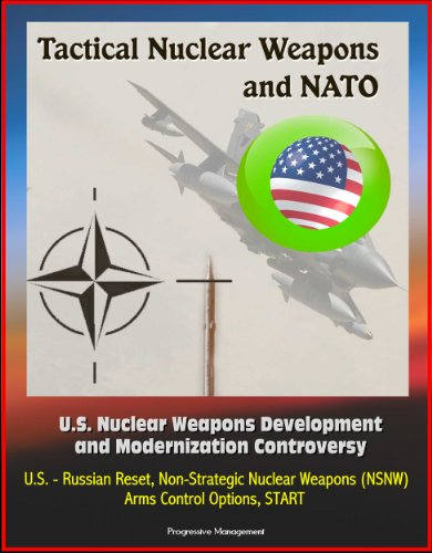 Tactical Nuclear Weapons and NATO - U.S. Nuclear Weapons Development and Modernization Controversy, U.S. - Russian Reset, Non-Strategic Nuclear Weapons (NSNW), Arms Control Options, START (Weapon Arms)