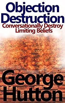 Objection Destruction: Conversationally Destroy Objections and Limiting Beliefs by [Hutton, George]
