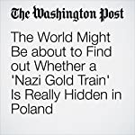 The World Might Be about to Find out Whether a 'Nazi Gold Train' Is Really Hidden in Poland | Rick Noack