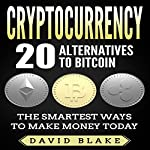 Cryptocurrency: 20 Alternatives to Bitcoin: The Smartest Ways to Make Money Today | David Blake