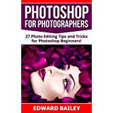 Photoshop: Photoshop for Photographers ( 2 in 1): 27 Photo Editing Tips and Tricks for Photoshop Beginners! (Better Pictures, Adobe Photoshop, Digital Photography, Graphic Design)
