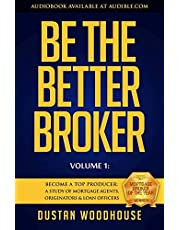 Be the Better Broker, Volume 1: Become a Top Producer: A Study of Mortgage Agents, Originators & Loan Officers