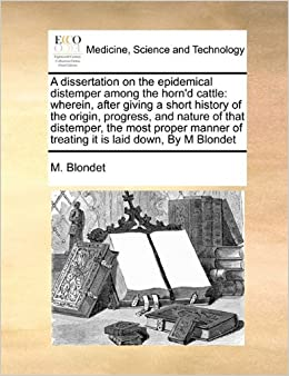 A dissertation on the epidemical distemper among the horn'd cattle: wherein, after giving a short history of the origin, progress, and nature of that ... of treating it is laid down, By M Blondet