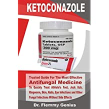 KETOCONAZOLE: Trusted Guide For The Most Effective Antifungal Medicine To Quickly Treat Athlete's Foot, Jock Itch, Ringworm, Skin, Nails... Infections and Other Fungal Infections Without Side Effects