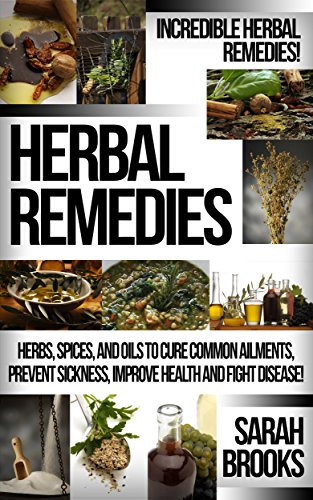 Herbal Remedies: Incredible Herbal Remedies! - Herbs, Spices, And Oils To Cure Common Ailments, Prevent Sickness, Improve Health And Fight Disease! (Natural ... For Weight Loss, Sustainable Gardening) by [Brooks, Sarah]